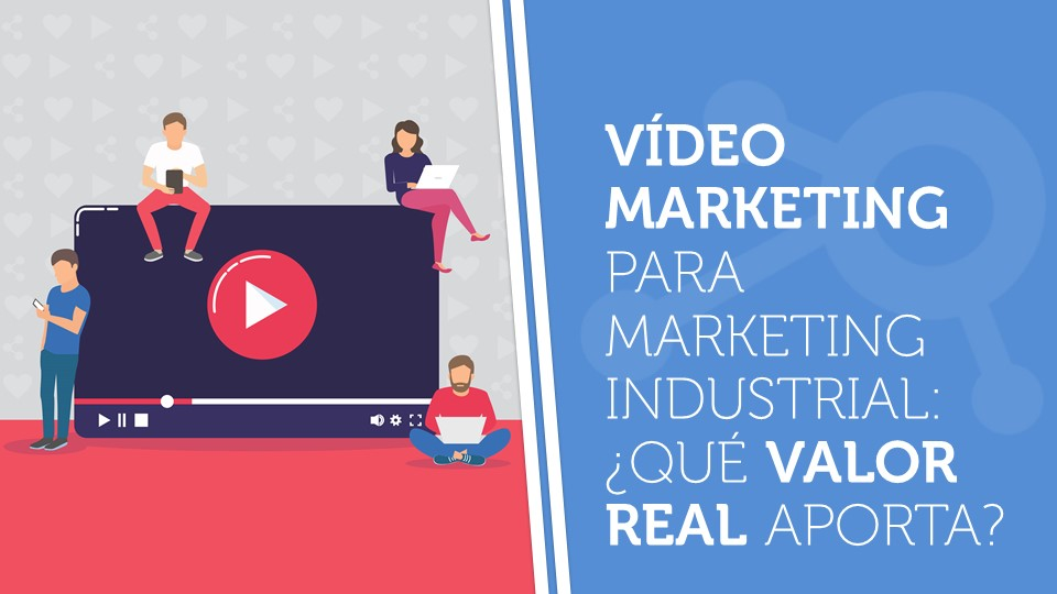 Vídeo marketing para marketing industrial: ¿qué valor real aporta?