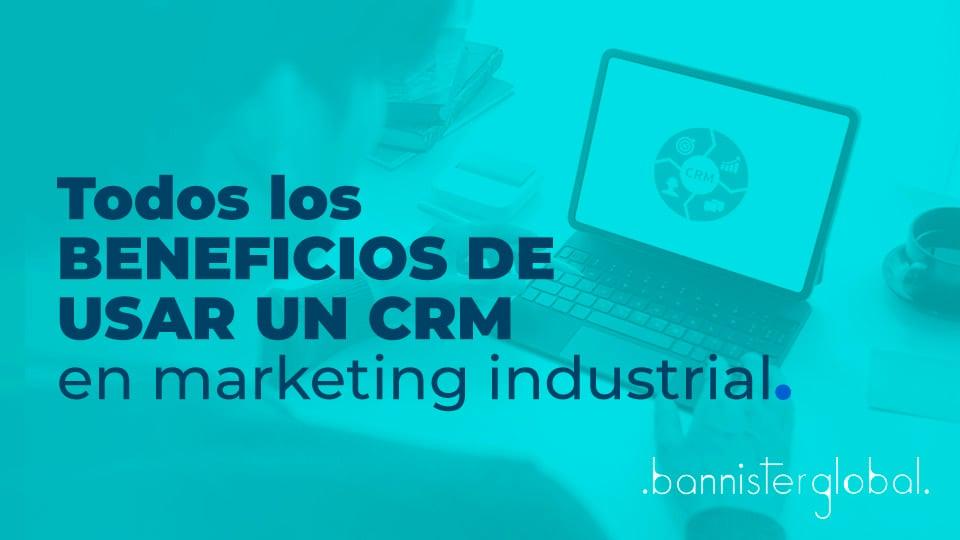 Todos los beneficios de usar un CRM en marketing industrial