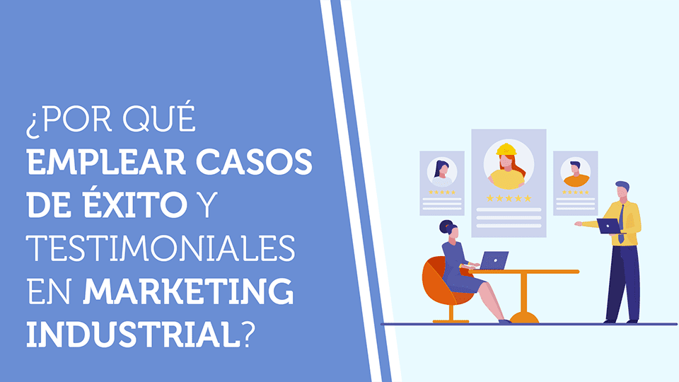 ¿Por qué emplear casos de éxito y testimoniales en marketing industrial?