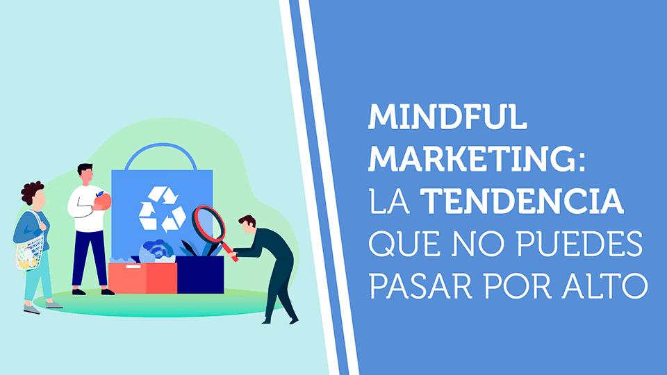 Mindful Marketing: la tendencia que no puedes pasar por alto
