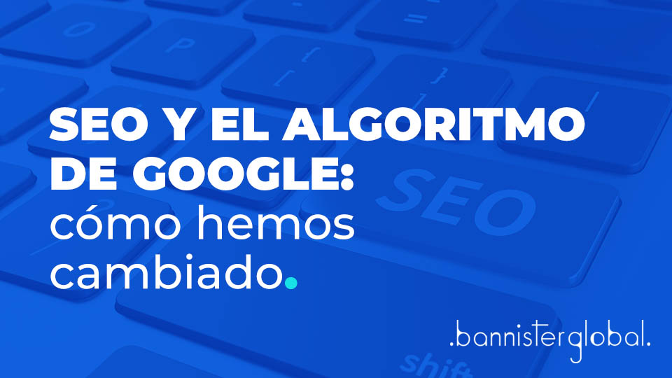SEO y el algoritmo de Google, cómo hemos cambiado